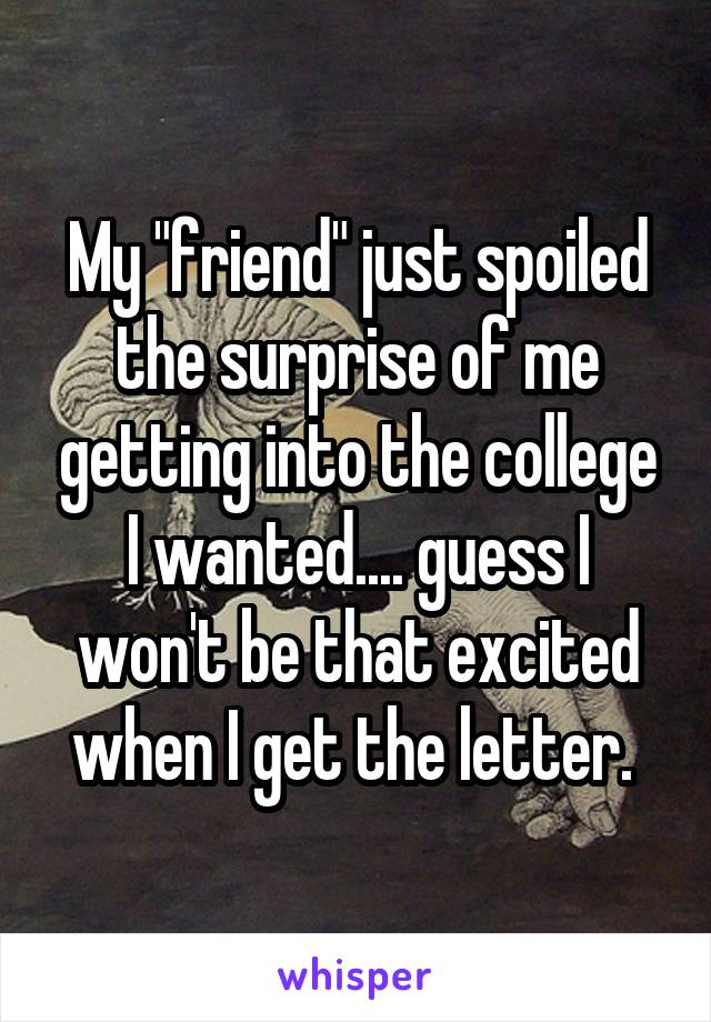 "My ""friend"" just spoiled the surprise of me getting into the college I wanted.... guess I won't be that excited when I get the letter."
