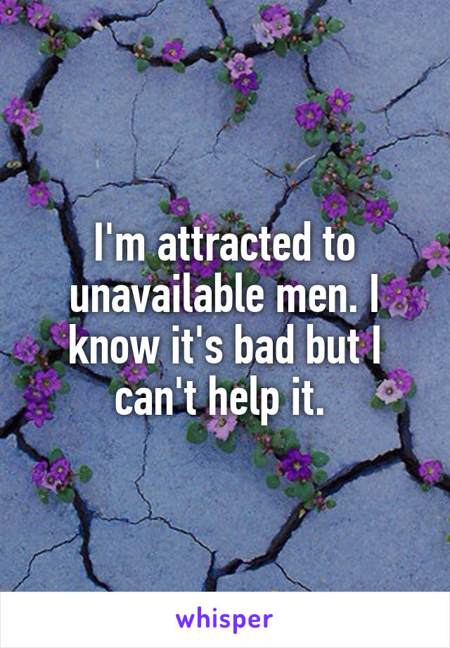 I'm attracted to unavailable men. I know it's bad but I can't help it.