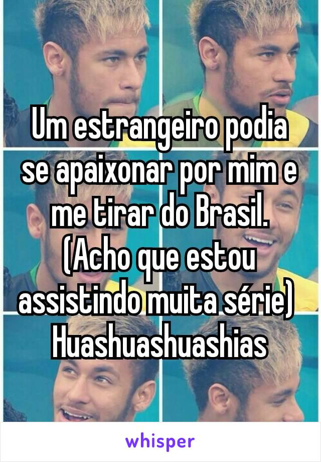 Um estrangeiro podia se apaixonar por mim e me tirar do Brasil. (Acho que estou assistindo muita série)  Huashuashuashias