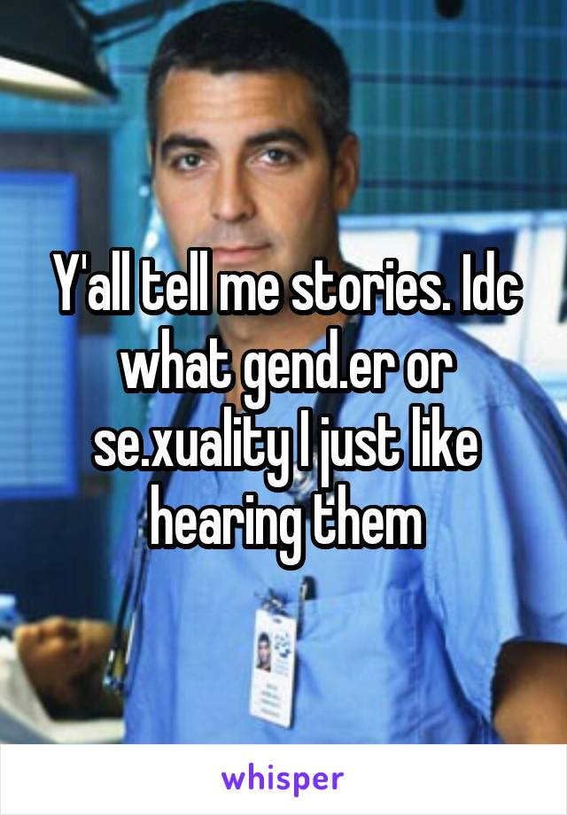Y'all tell me stories. Idc what gend.er or se.xuality I just like hearing them