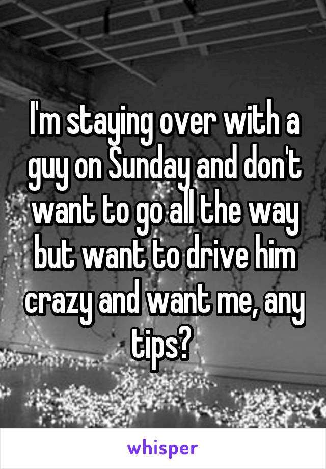 I'm staying over with a guy on Sunday and don't want to go all the way but want to drive him crazy and want me, any tips?