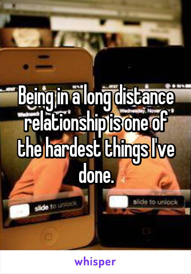 Being in a long distance relationship is one of the hardest things I've done.