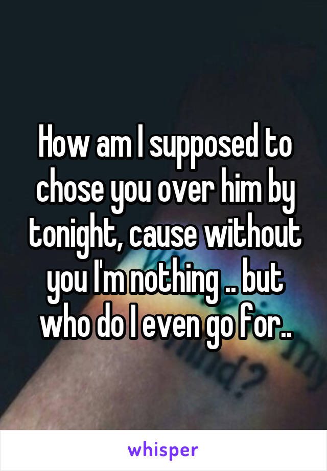 How am I supposed to chose you over him by tonight, cause without you I'm nothing .. but who do I even go for..