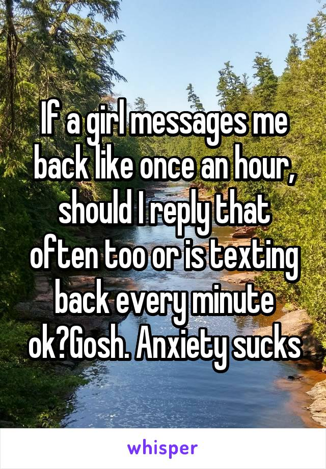 If a girl messages me back like once an hour, should I reply that often too or is texting back every minute ok?Gosh. Anxiety sucks