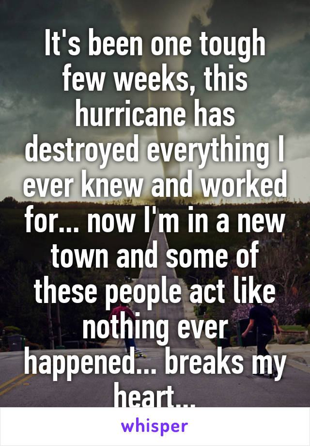 It's been one tough few weeks, this hurricane has destroyed everything I ever knew and worked for... now I'm in a new town and some of these people act like nothing ever happened... breaks my heart...