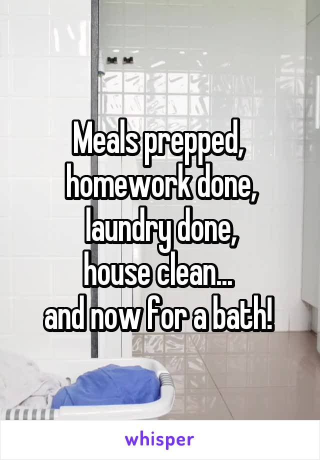 Meals prepped,  homework done, laundry done, house clean...  and now for a bath!