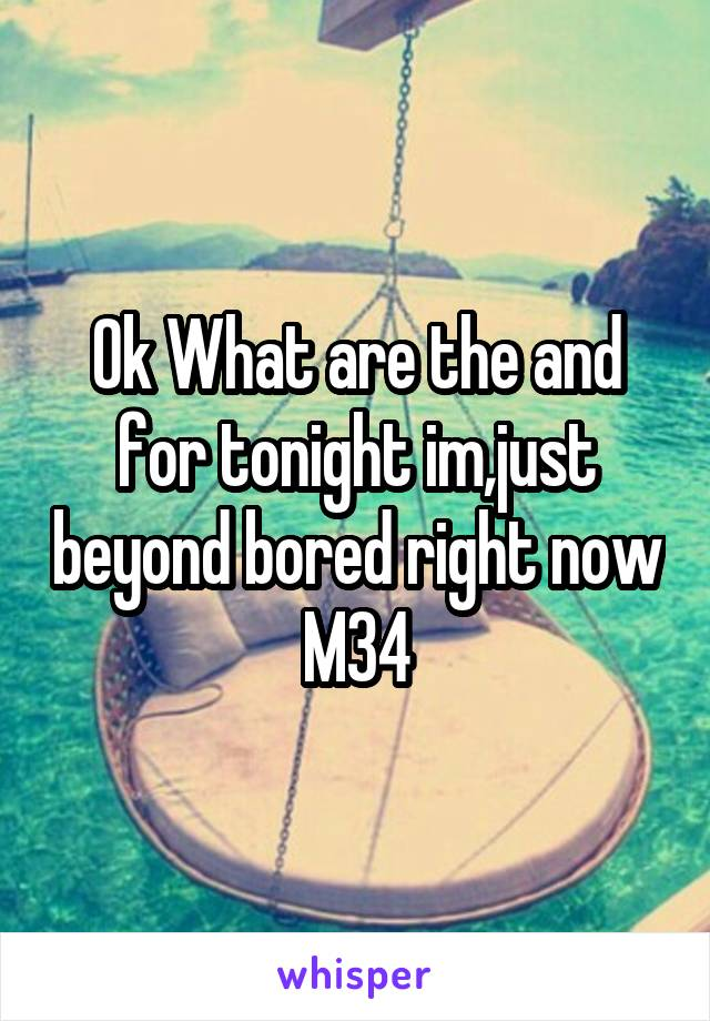 Ok What are the and for tonight im,just beyond bored right now M34