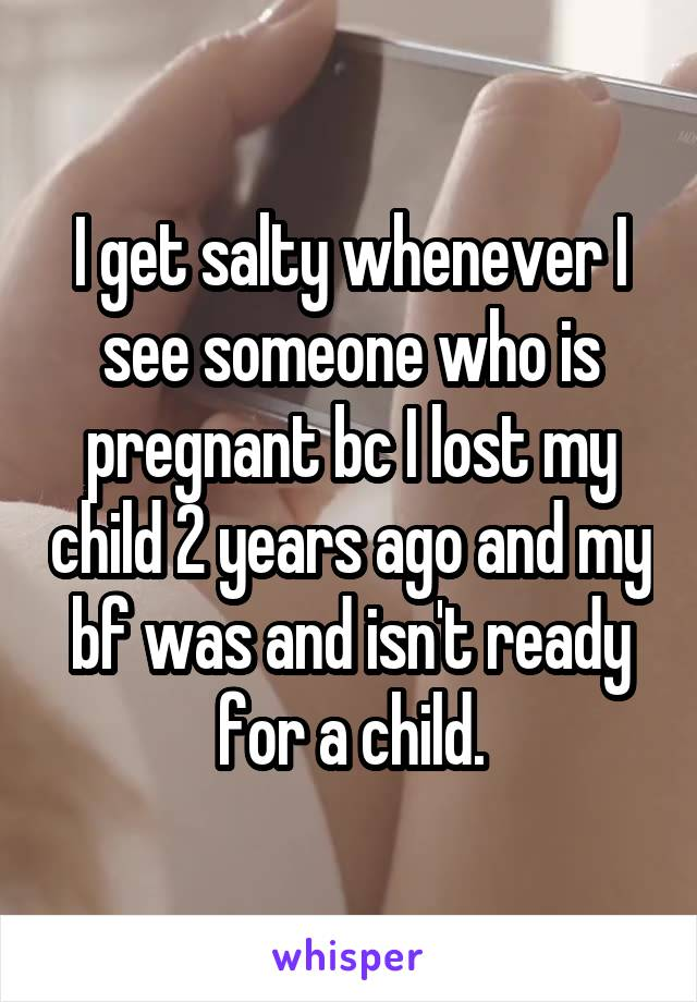 I get salty whenever I see someone who is pregnant bc I lost my child 2 years ago and my bf was and isn't ready for a child.