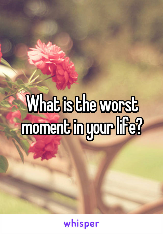 What is the worst moment in your life?