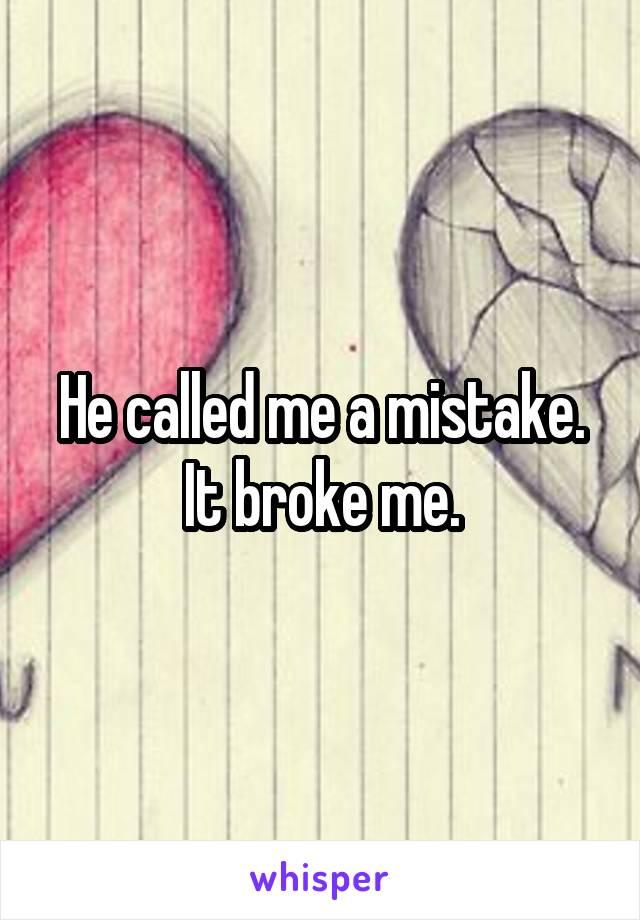 He called me a mistake. It broke me.