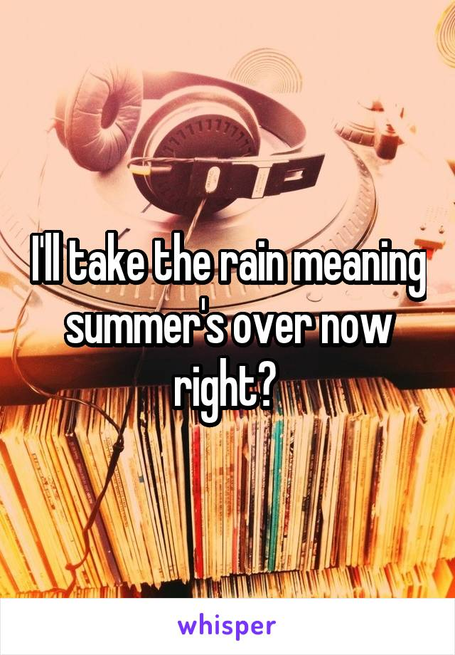 I'll take the rain meaning summer's over now right?