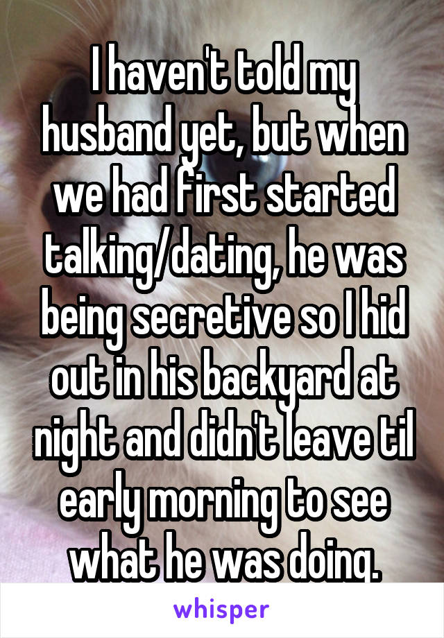 I haven't told my husband yet, but when we had first started talking/dating, he was being secretive so I hid out in his backyard at night and didn't leave til early morning to see what he was doing.