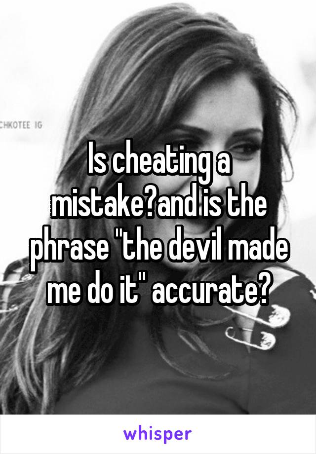 "Is cheating a mistake?and is the phrase ""the devil made me do it"" accurate?"