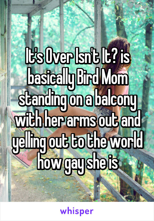 It's Over Isn't It? is basically Bird Mom standing on a balcony with her arms out and yelling out to the world how gay she is