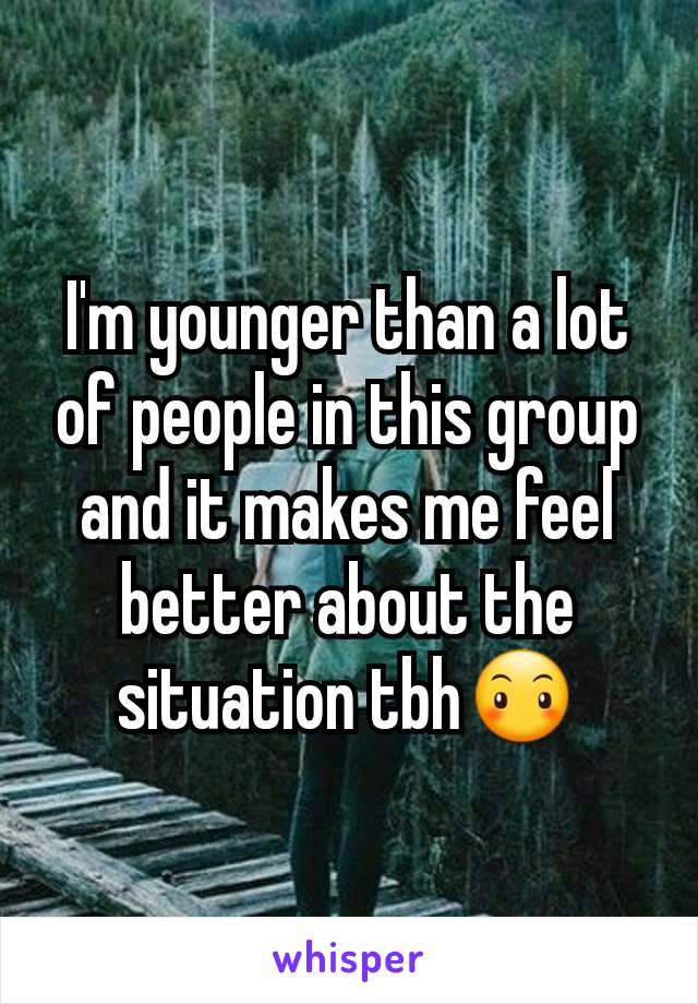 I'm younger than a lot of people in this group and it makes me feel better about the situation tbh😶