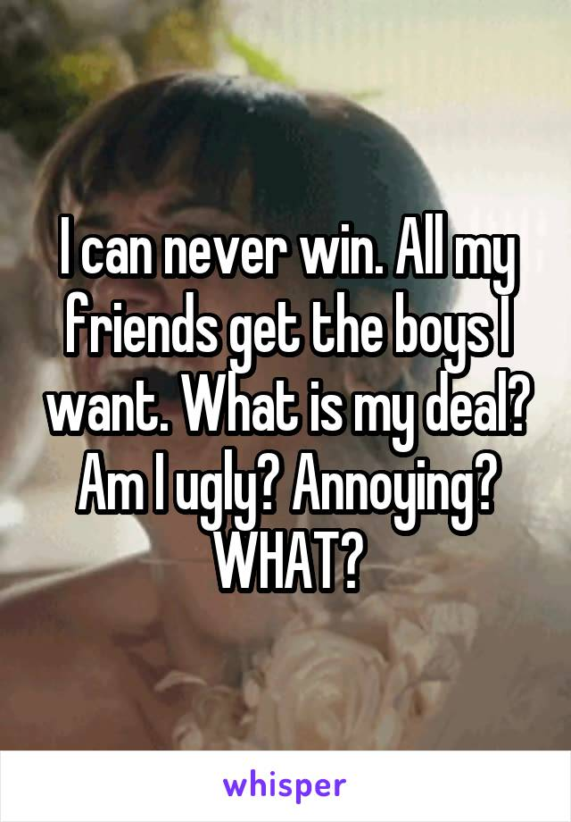 I can never win. All my friends get the boys I want. What is my deal? Am I ugly? Annoying? WHAT?