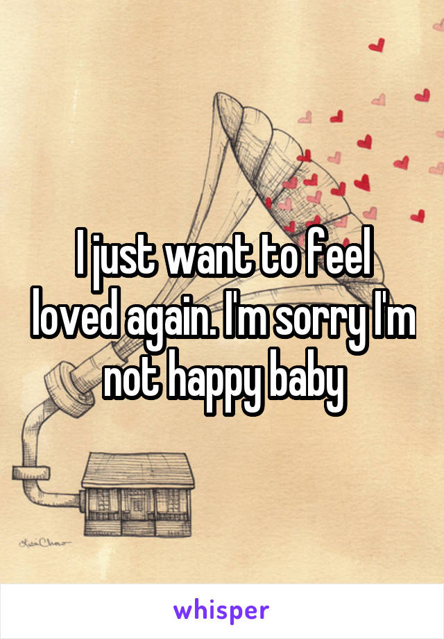 I just want to feel loved again. I'm sorry I'm not happy baby