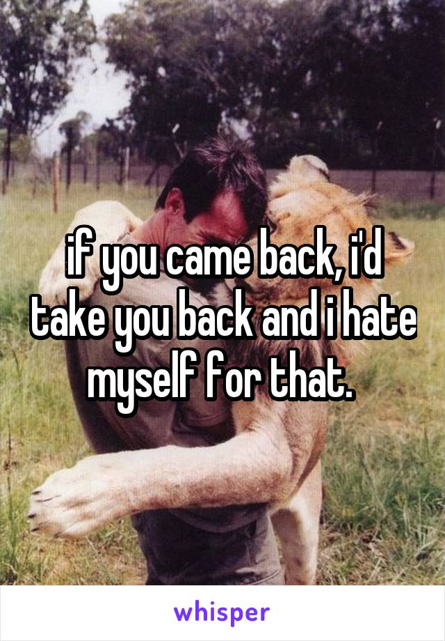 if you came back, i'd take you back and i hate myself for that.