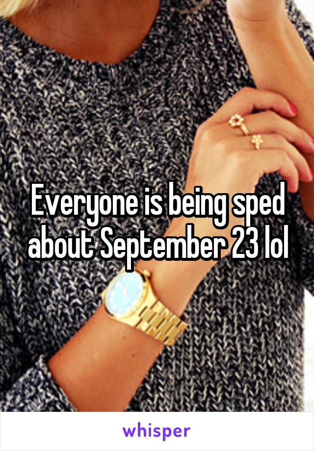 Everyone is being sped about September 23 lol