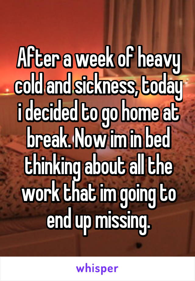 After a week of heavy cold and sickness, today i decided to go home at break. Now im in bed thinking about all the work that im going to end up missing.