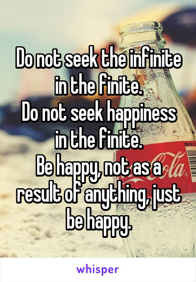 Do not seek the infinite in the finite. Do not seek happiness in the finite. Be happy, not as a result of anything, just be happy.
