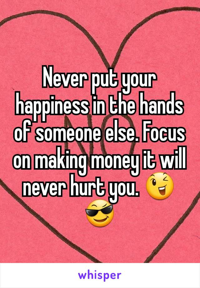 Never put your happiness in the hands of someone else. Focus on making money it will never hurt you. 😉😎
