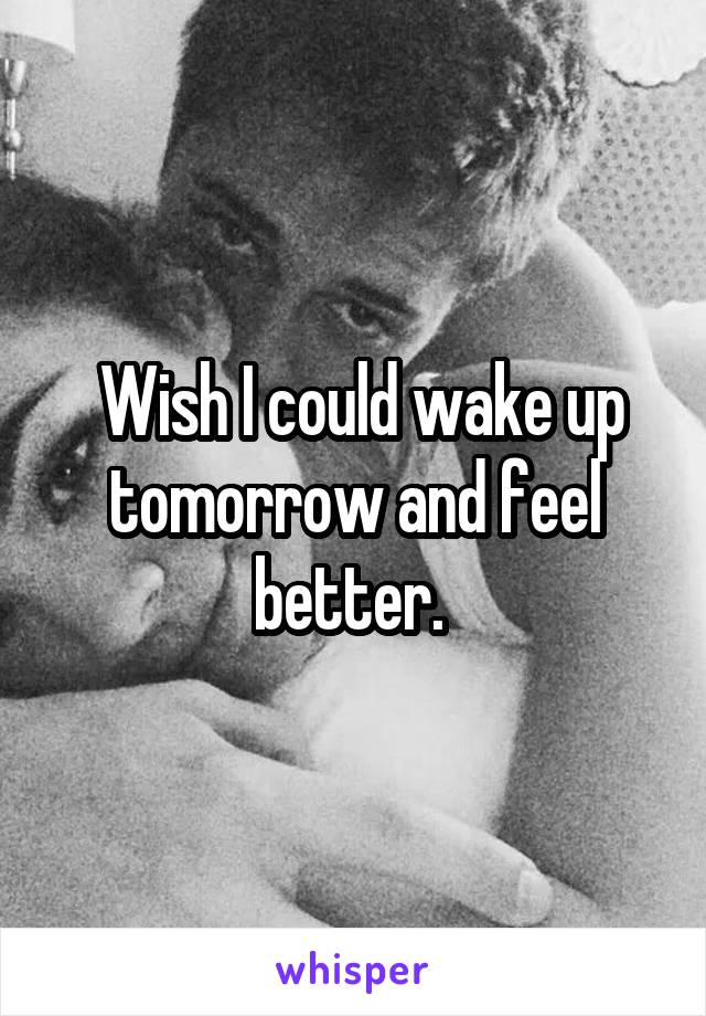 Wish I could wake up tomorrow and feel better.