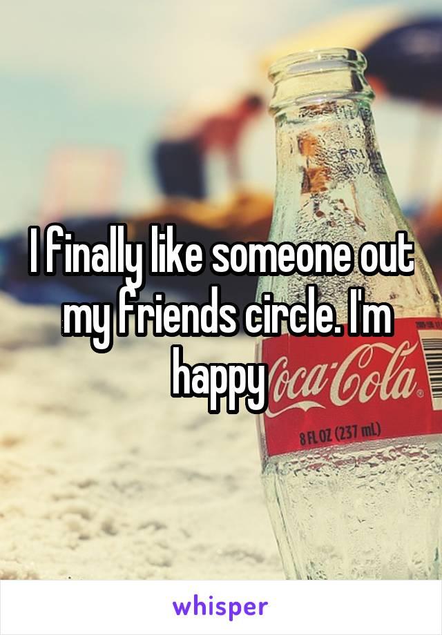 I finally like someone out  my friends circle. I'm happy
