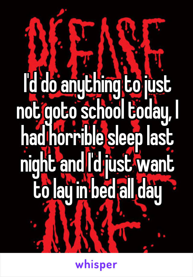 I'd do anything to just not goto school today, I had horrible sleep last night and I'd just want to lay in bed all day