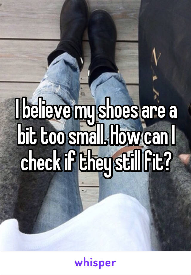 I believe my shoes are a bit too small. How can I check if they still fit?