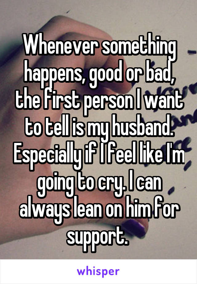 Whenever something happens, good or bad, the first person I want to tell is my husband. Especially if I feel like I'm going to cry. I can always lean on him for support.
