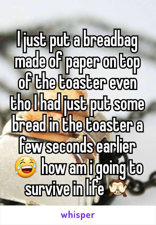 I just put a breadbag made of paper on top of the toaster even tho I had just put some bread in the toaster a few seconds earlier😂 how am i going to survive in life🙈