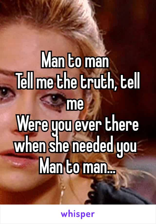 Man to man Tell me the truth, tell me Were you ever there when she needed you Man to man…