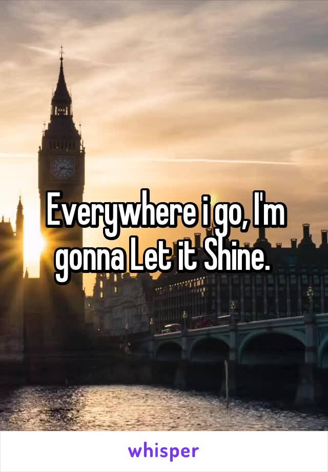 Everywhere i go, I'm gonna Let it Shine.