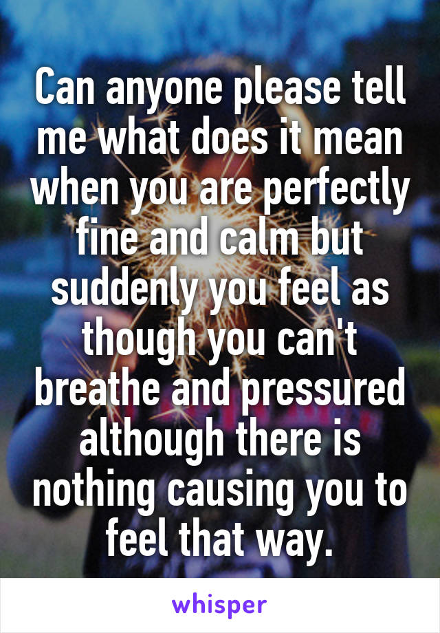 Can anyone please tell me what does it mean when you are perfectly fine and calm but suddenly you feel as though you can't breathe and pressured although there is nothing causing you to feel that way.