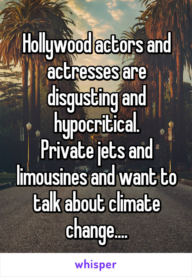Hollywood actors and actresses are disgusting and hypocritical. Private jets and limousines and want to talk about climate change....