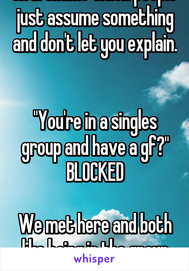 "Real shame when people just assume something and don't let you explain.   ""You're in a singles group and have a gf?"" BLOCKED  We met here and both like being in the group -.-"