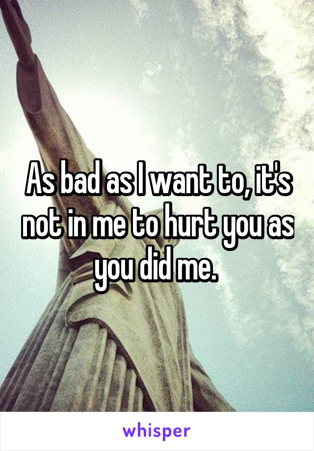 As bad as I want to, it's not in me to hurt you as you did me.