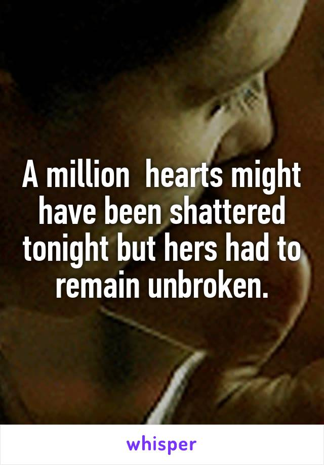 A million  hearts might have been shattered tonight but hers had to remain unbroken.
