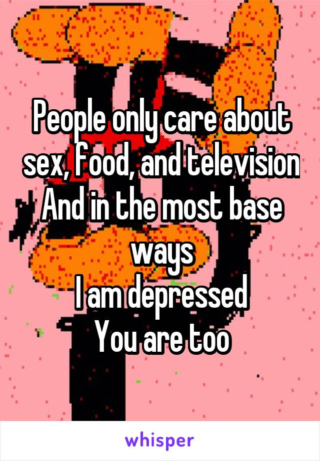 People only care about sex, food, and television And in the most base ways I am depressed You are too