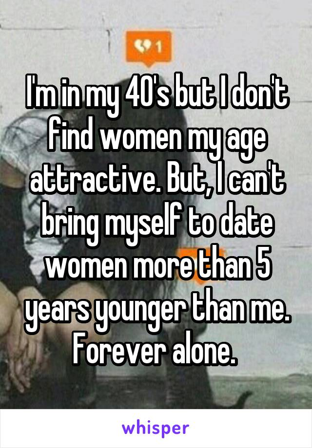 I'm in my 40's but I don't find women my age attractive. But, I can't bring myself to date women more than 5 years younger than me. Forever alone.