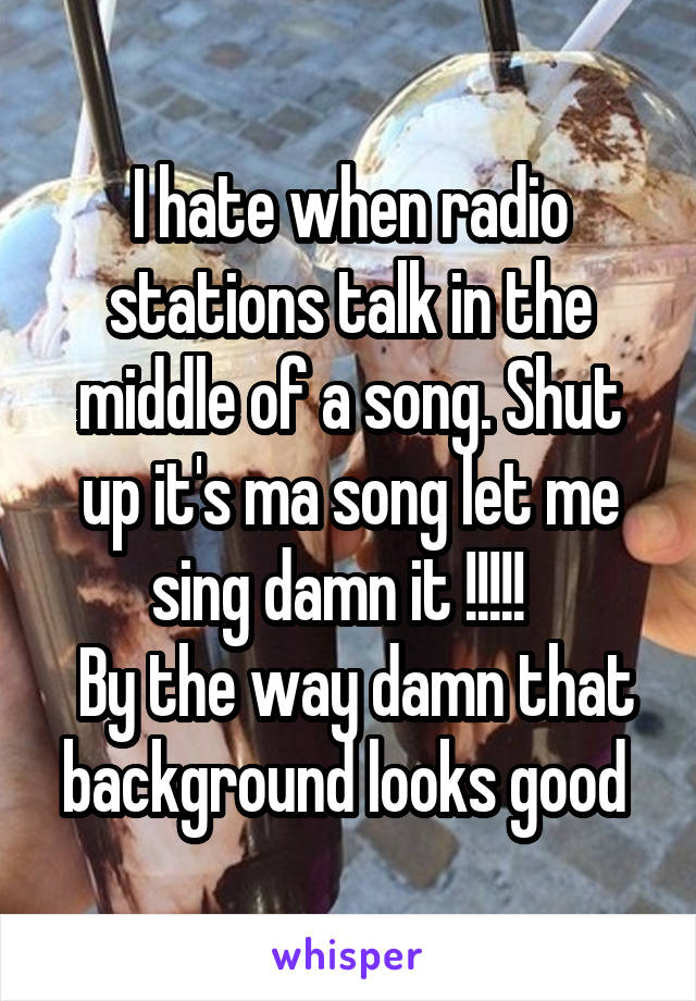 I hate when radio stations talk in the middle of a song. Shut up it's ma song let me sing damn it !!!!!    By the way damn that background looks good