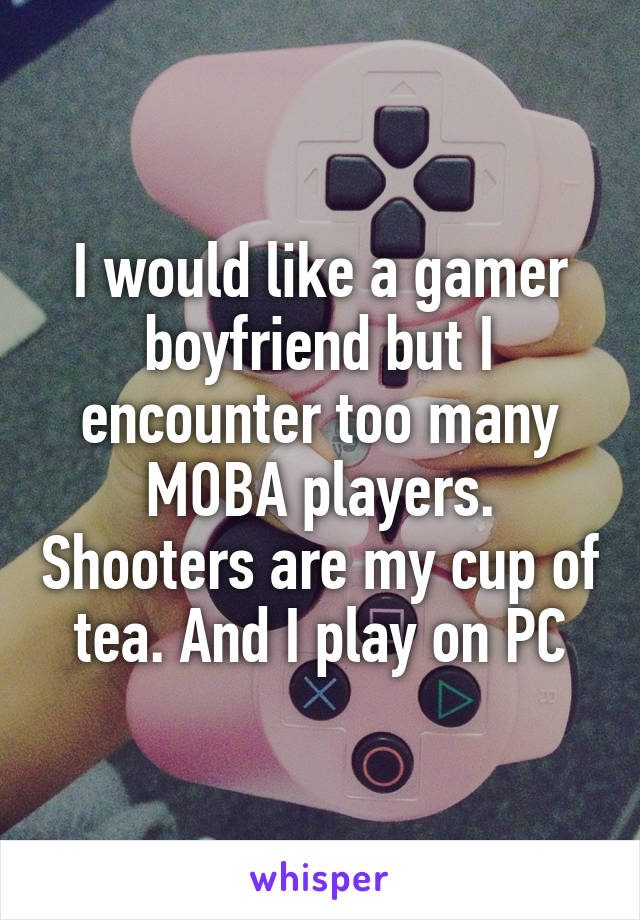 I would like a gamer boyfriend but I encounter too many MOBA players. Shooters are my cup of tea. And I play on PC
