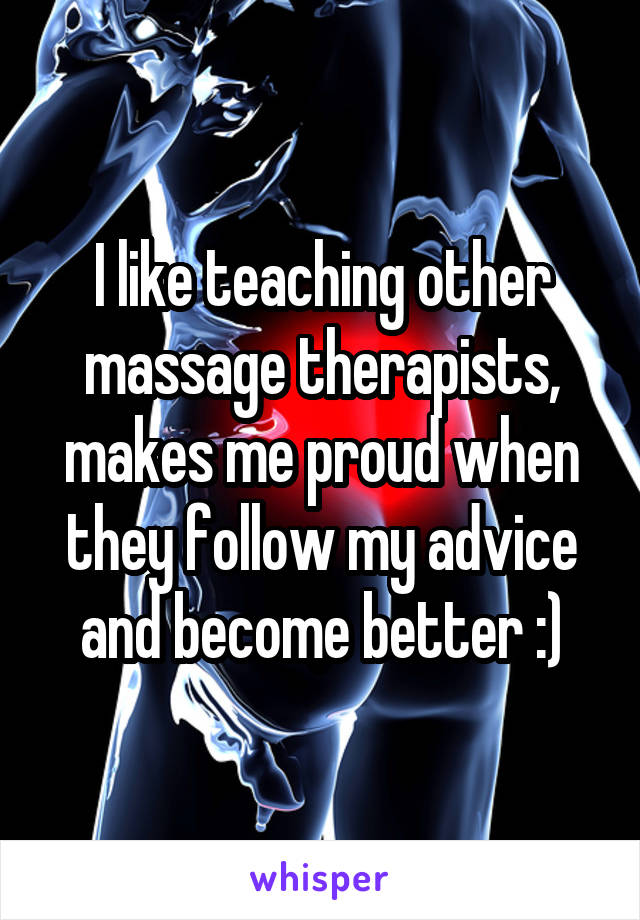 I like teaching other massage therapists, makes me proud when they follow my advice and become better :)