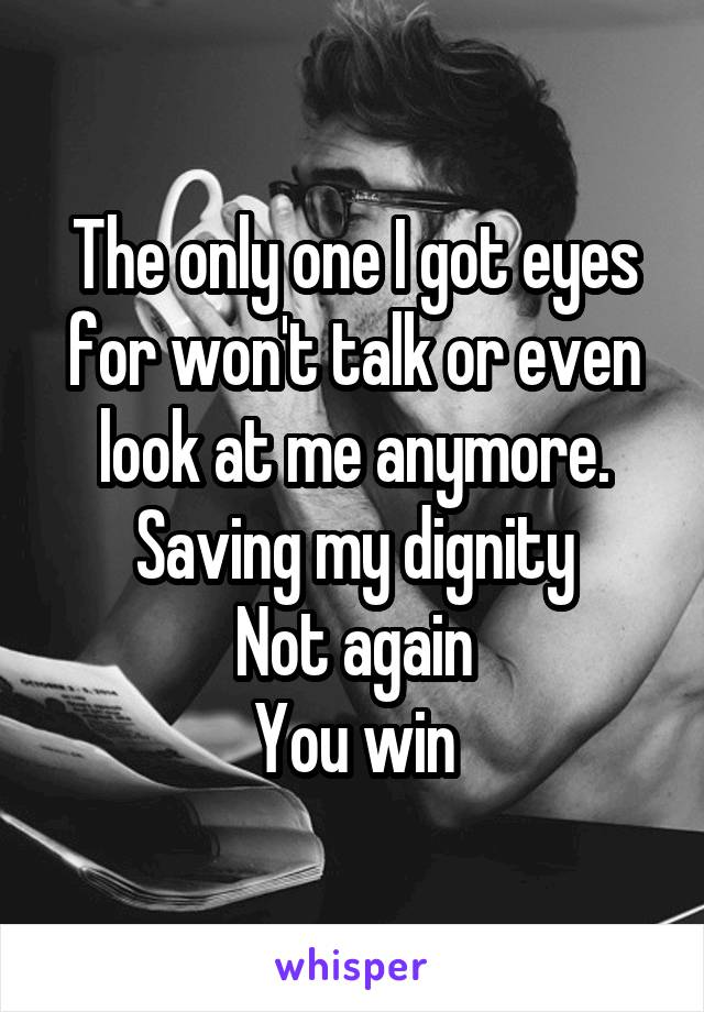 The only one I got eyes for won't talk or even look at me anymore. Saving my dignity Not again You win