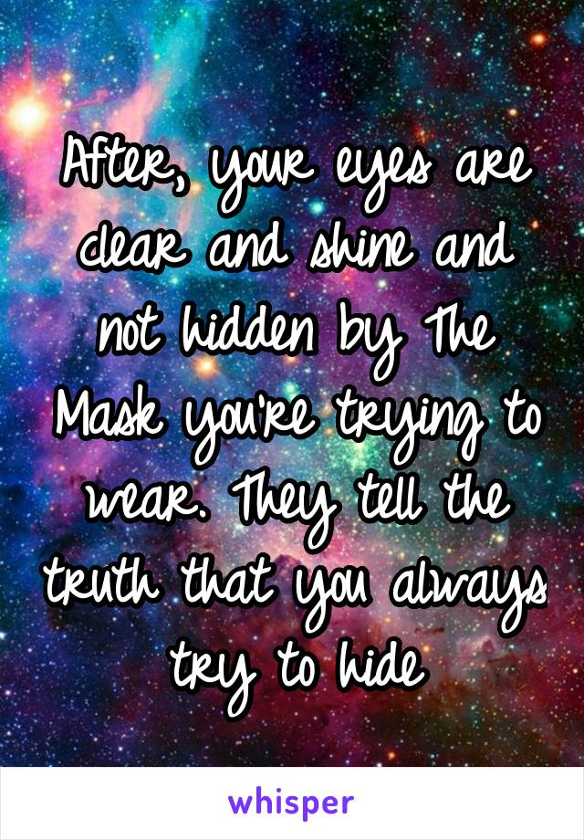 After, your eyes are clear and shine and not hidden by The Mask you're trying to wear. They tell the truth that you always try to hide