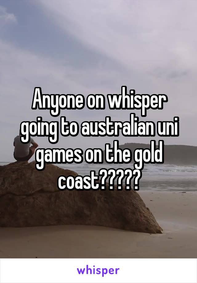 Anyone on whisper going to australian uni games on the gold coast?????