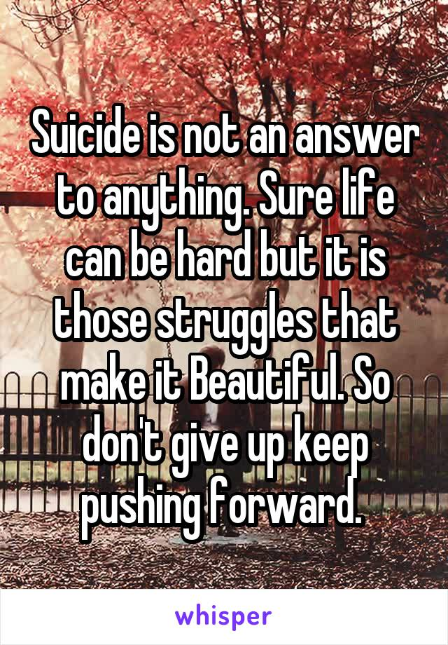 Suicide is not an answer to anything. Sure life can be hard but it is those struggles that make it Beautiful. So don't give up keep pushing forward.