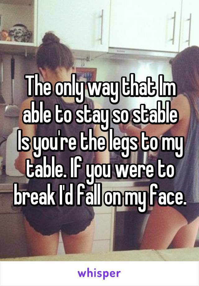 The only way that Im able to stay so stable Is you're the legs to my table. If you were to break I'd fall on my face.