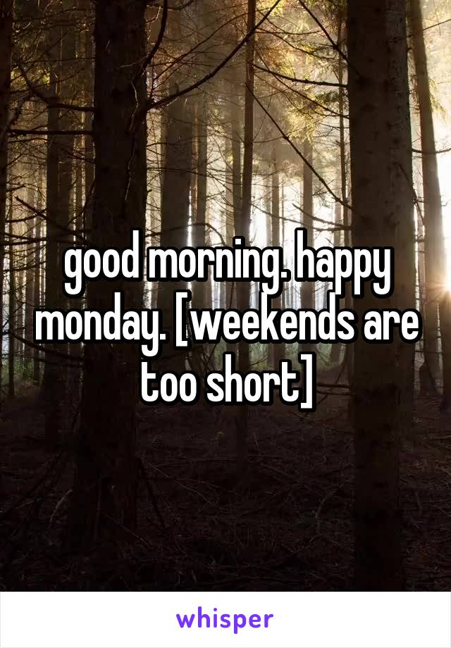 good morning. happy monday. [weekends are too short]